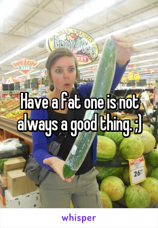 Have a fat one is not always a good thing. ;)