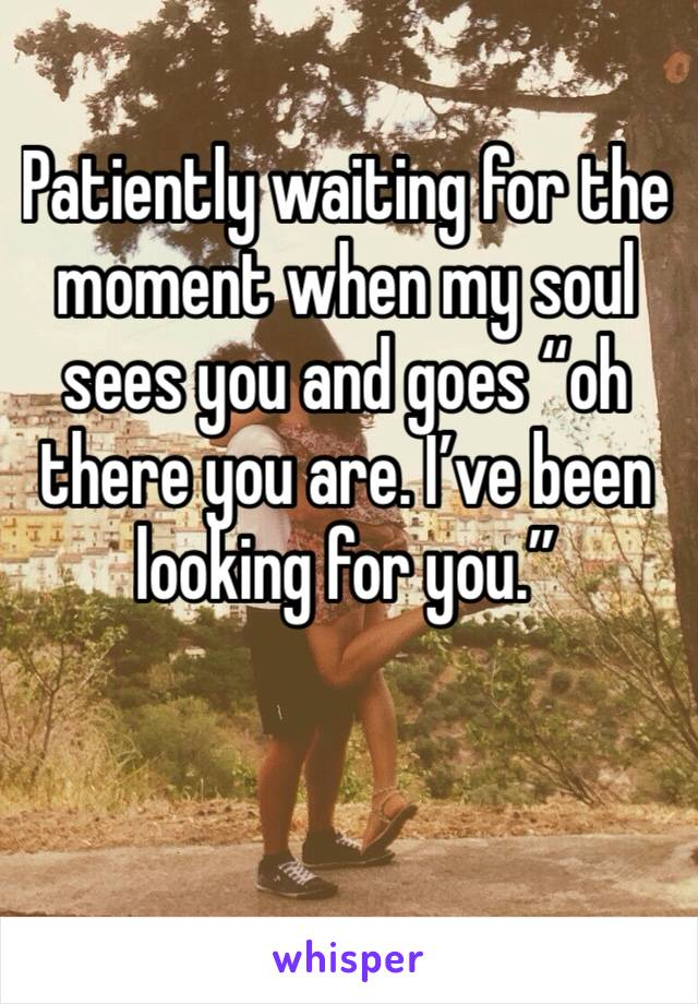 """Patiently waiting for the moment when my soul sees you and goes """"oh there you are. I've been looking for you."""""""