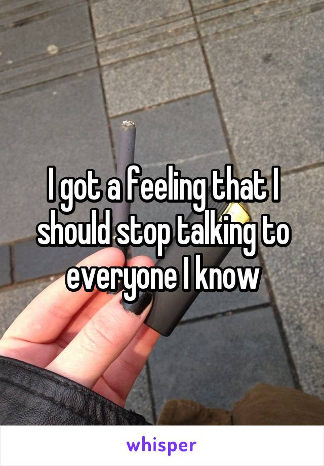 I got a feeling that I should stop talking to everyone I know