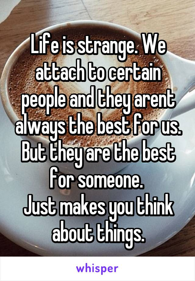 Life is strange. We attach to certain people and they arent always the best for us. But they are the best for someone.  Just makes you think about things.