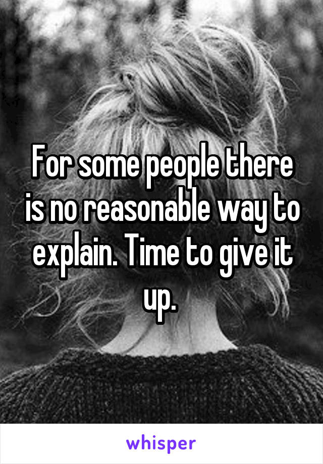For some people there is no reasonable way to explain. Time to give it up.