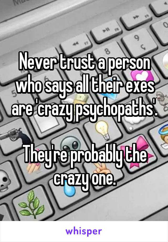 Never trust a person who says all their exes are 'crazy psychopaths'.  They're probably the crazy one.