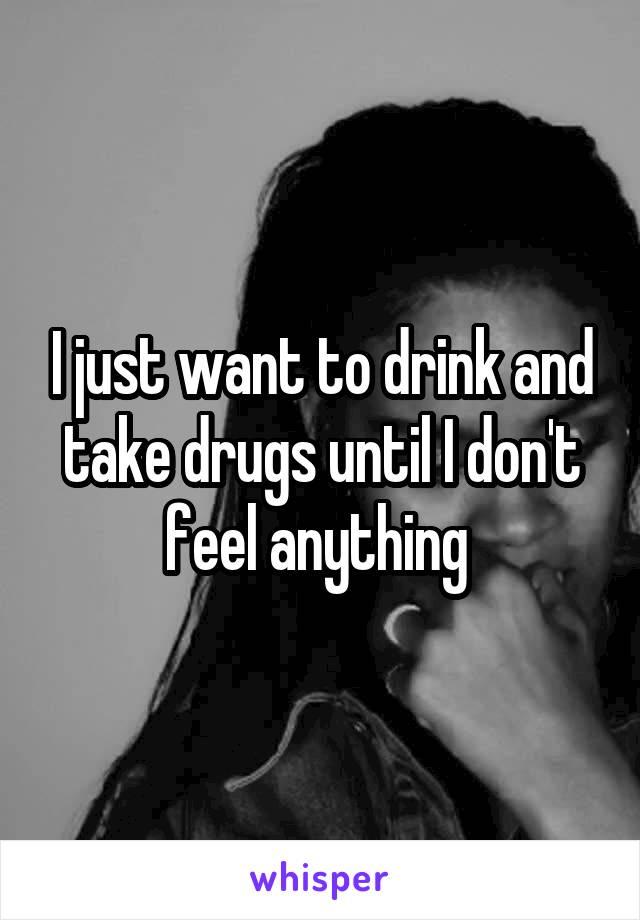 I just want to drink and take drugs until I don't feel anything