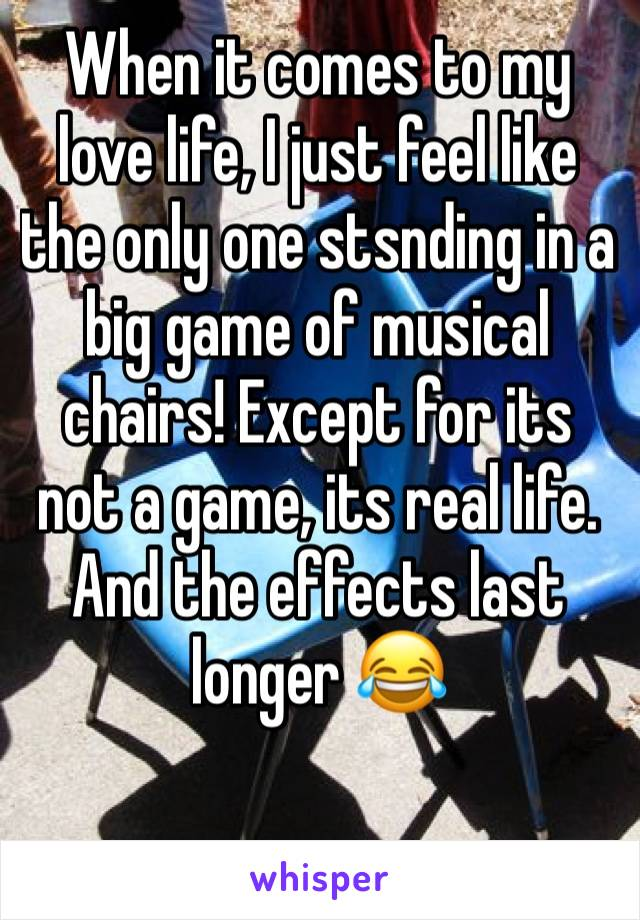 When it comes to my love life, I just feel like the only one stsnding in a big game of musical chairs! Except for its not a game, its real life. And the effects last longer 😂