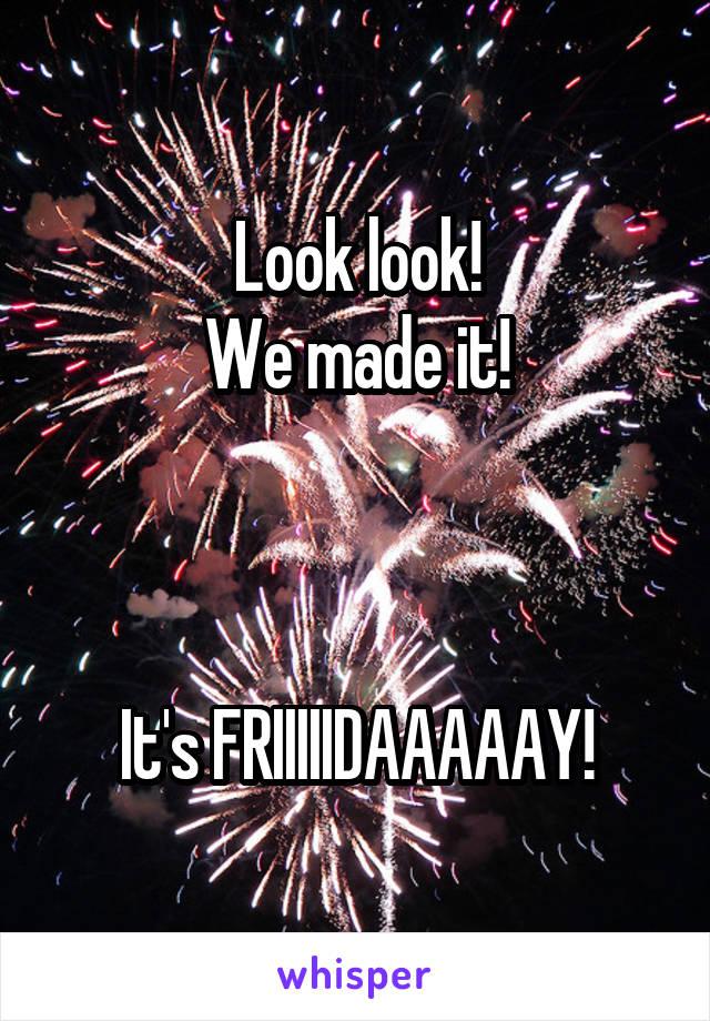 Look look! We made it!    It's FRIIIIIDAAAAAY!