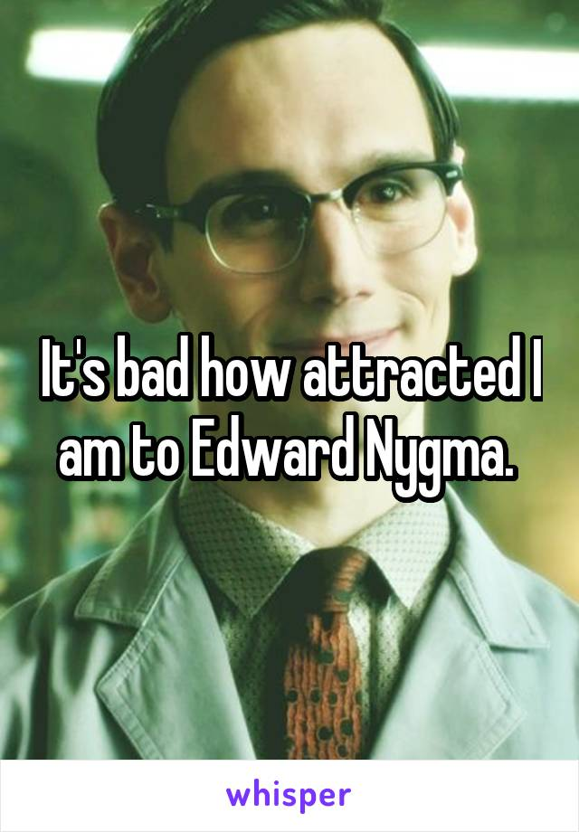 It's bad how attracted I am to Edward Nygma.