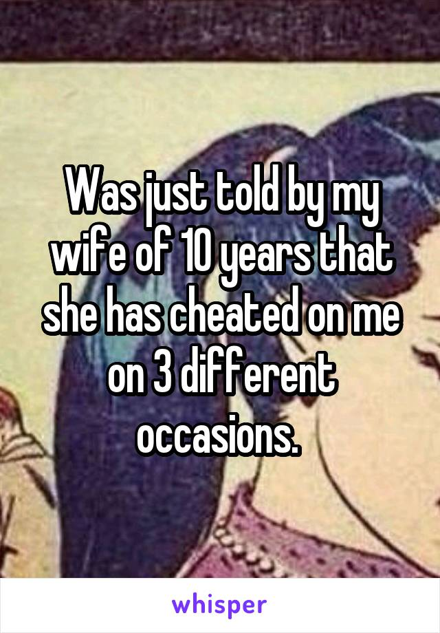 Was just told by my wife of 10 years that she has cheated on me on 3 different occasions.