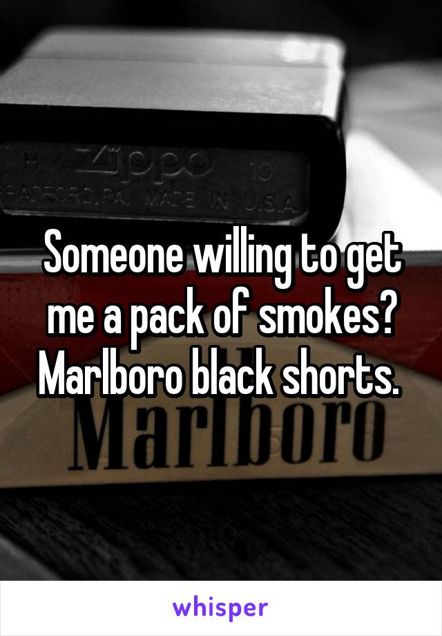 Someone willing to get me a pack of smokes? Marlboro black shorts.