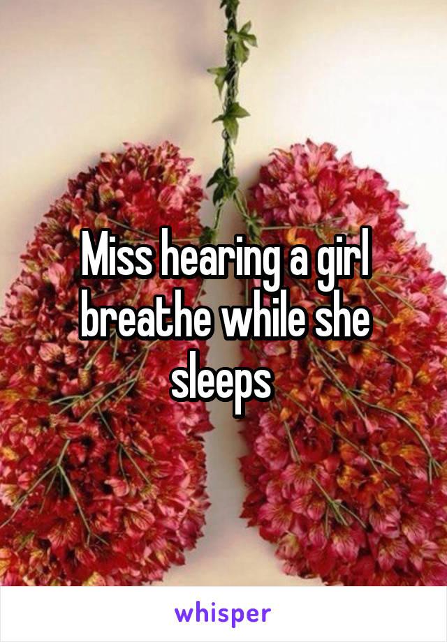 Miss hearing a girl breathe while she sleeps