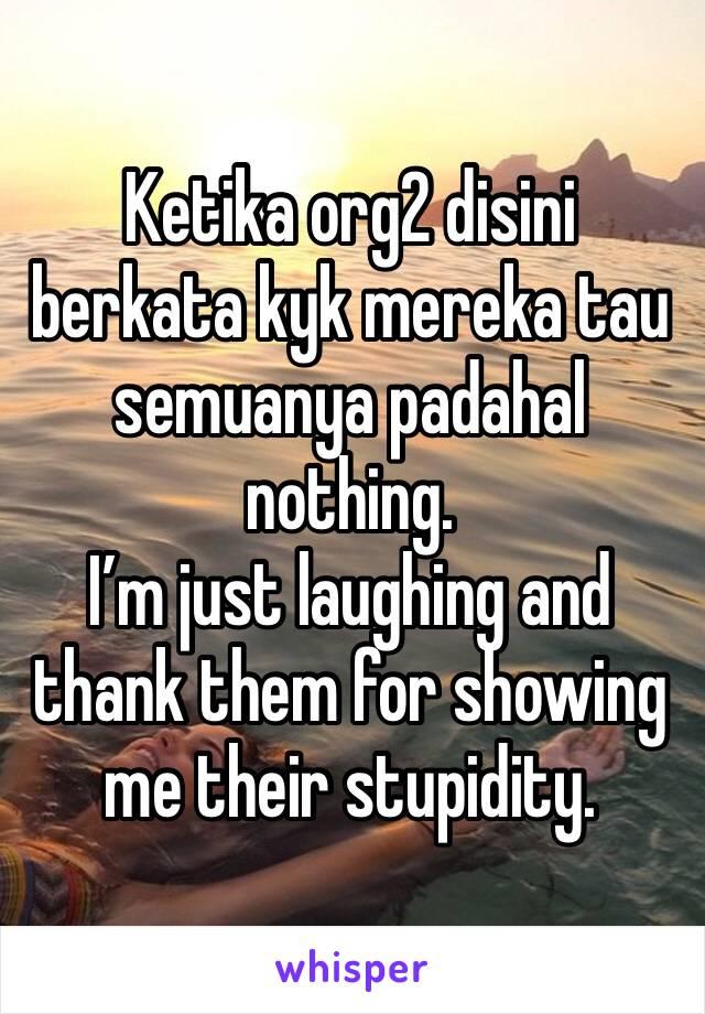 Ketika org2 disini berkata kyk mereka tau semuanya padahal nothing.  I'm just laughing and thank them for showing me their stupidity.