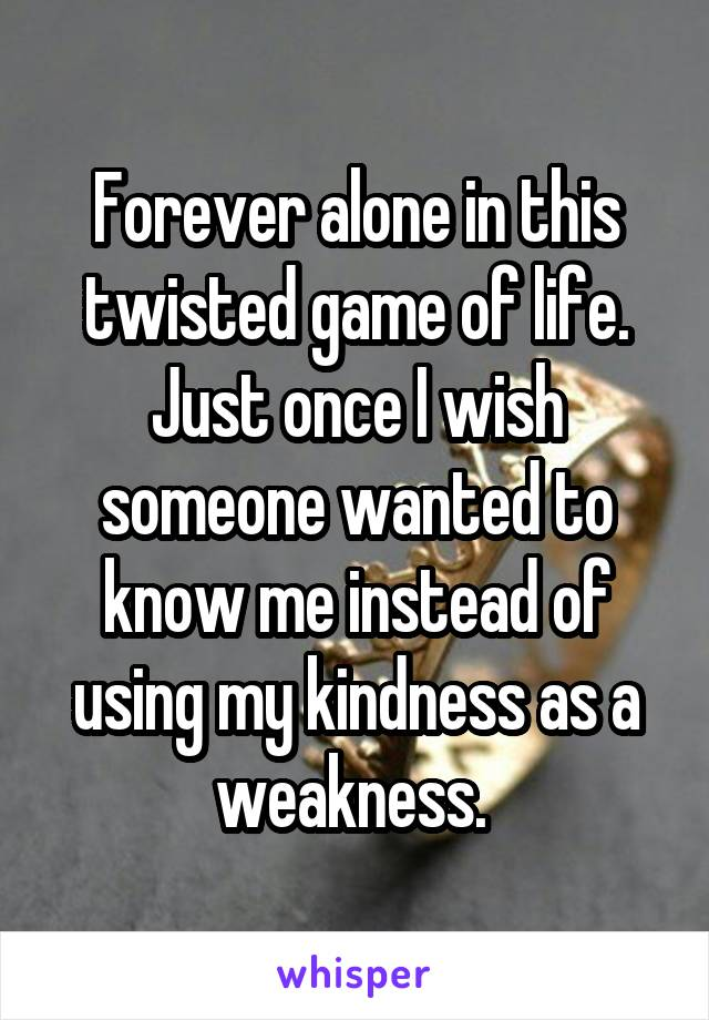 Forever alone in this twisted game of life. Just once I wish someone wanted to know me instead of using my kindness as a weakness.