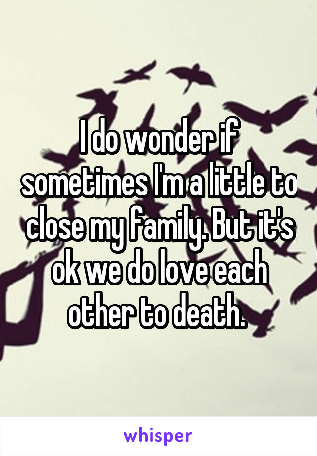 I do wonder if sometimes I'm a little to close my family. But it's ok we do love each other to death.