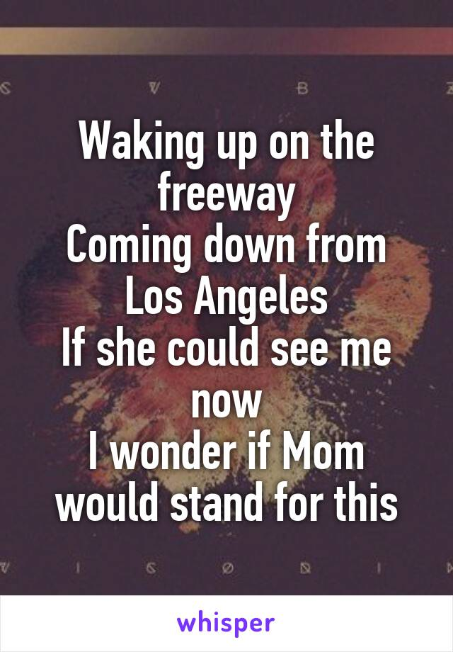 Waking up on the freeway Coming down from Los Angeles If she could see me now I wonder if Mom would stand for this