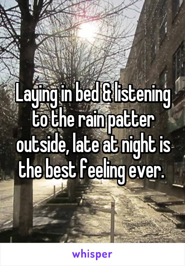 Laying in bed & listening to the rain patter outside, late at night is the best feeling ever.