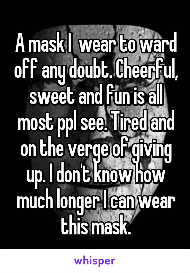 A mask I  wear to ward off any doubt. Cheerful, sweet and fun is all most ppl see. Tired and on the verge of giving up. I don't know how much longer I can wear this mask.
