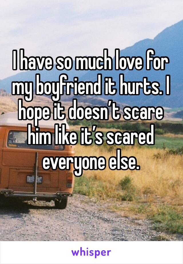 I have so much love for my boyfriend it hurts. I hope it doesn't scare him like it's scared everyone else.