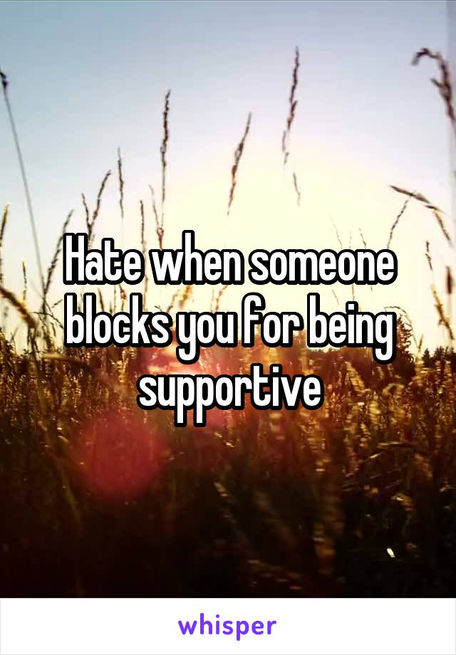 Hate when someone blocks you for being supportive
