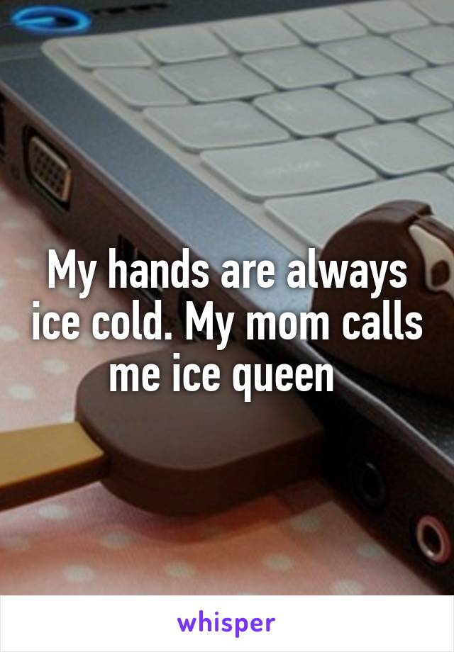 My hands are always ice cold. My mom calls me ice queen