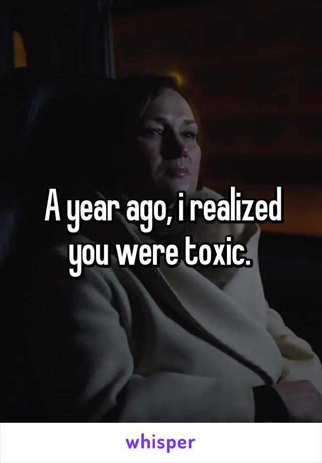 A year ago, i realized you were toxic.