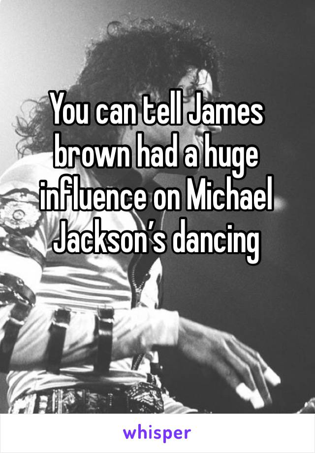 You can tell James brown had a huge influence on Michael Jackson's dancing