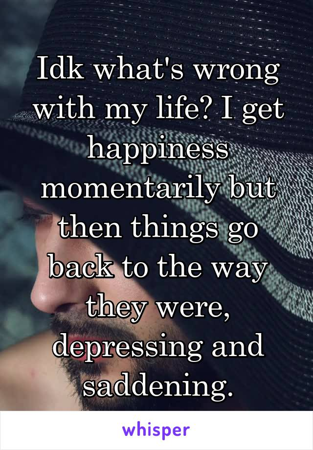 Idk what's wrong with my life? I get happiness momentarily but then things go back to the way they were, depressing and saddening.