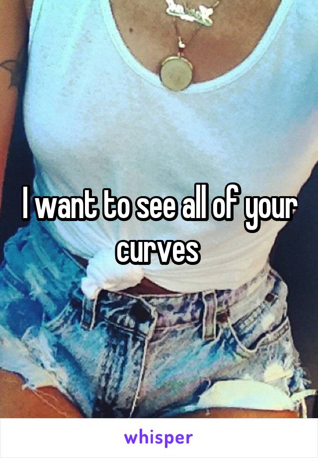 I want to see all of your curves