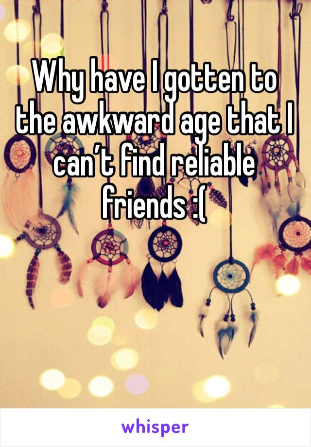 Why have I gotten to the awkward age that I can't find reliable friends :(
