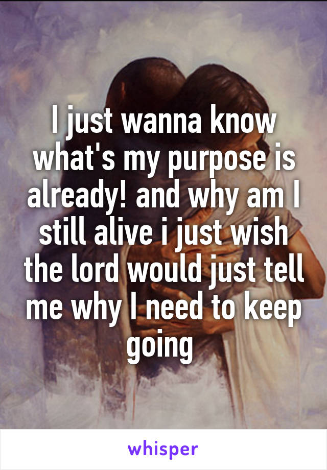 I just wanna know what's my purpose is already! and why am I still alive i just wish the lord would just tell me why I need to keep going