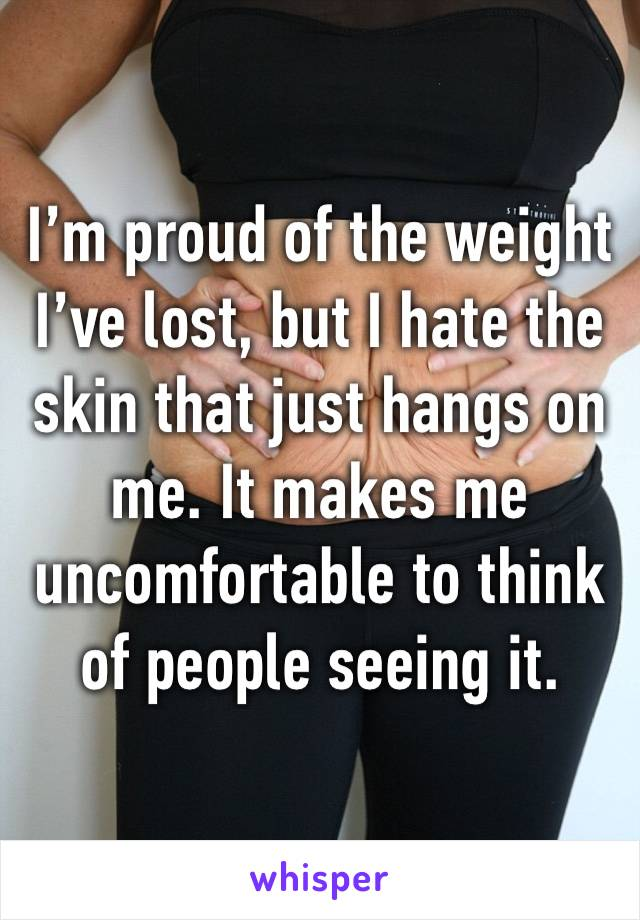 I'm proud of the weight I've lost, but I hate the skin that just hangs on me. It makes me uncomfortable to think of people seeing it.