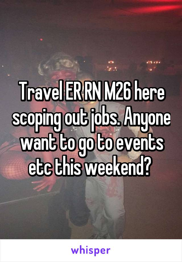 Travel ER RN M26 here scoping out jobs. Anyone want to go to events etc this weekend?