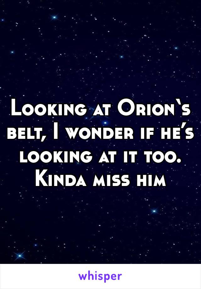 Looking at Orion's belt, I wonder if he's looking at it too. Kinda miss him