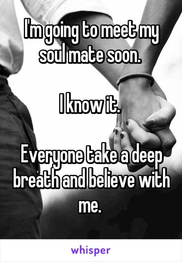 I'm going to meet my soul mate soon.   I know it.   Everyone take a deep breath and believe with me.