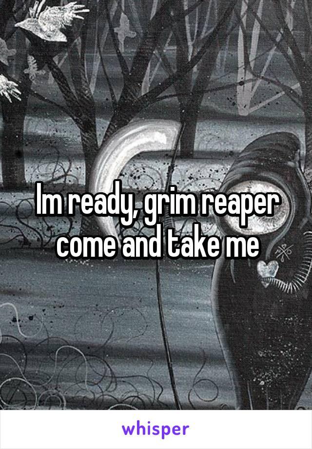 Im ready, grim reaper come and take me