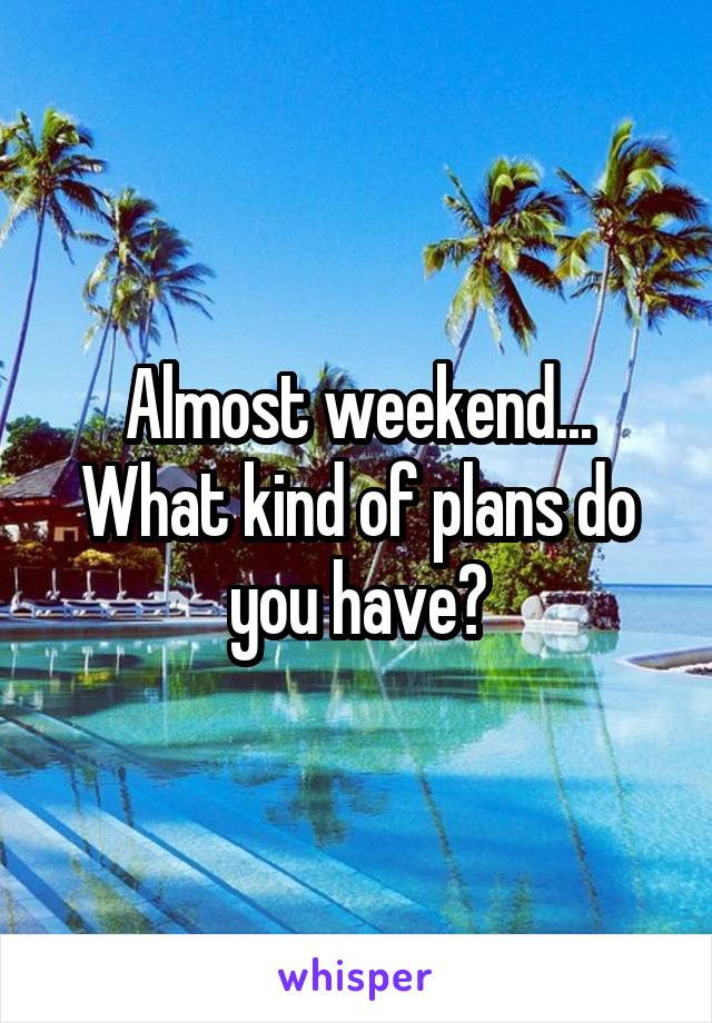 Almost weekend... What kind of plans do you have?