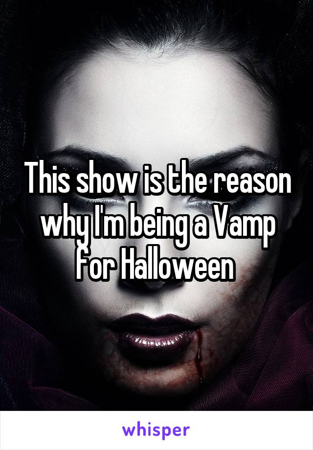 This show is the reason why I'm being a Vamp for Halloween