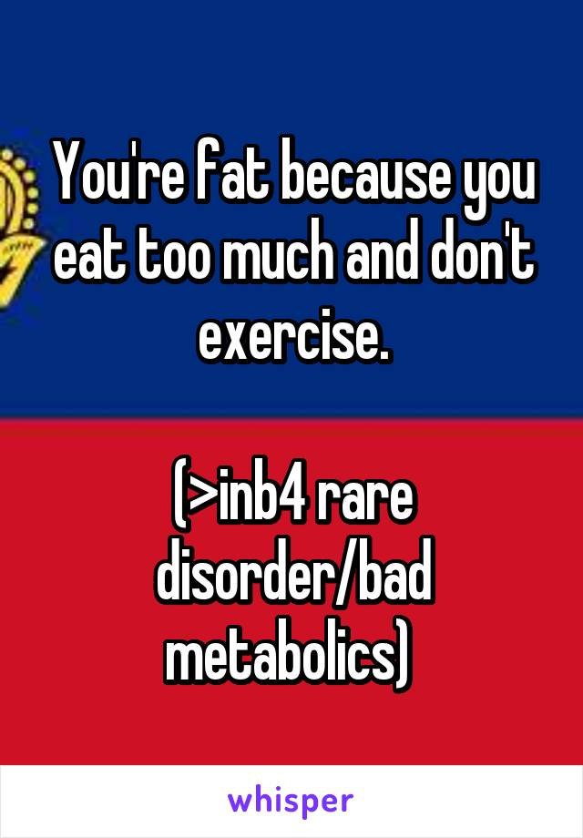You're fat because you eat too much and don't exercise.  (>inb4 rare disorder/bad metabolics)