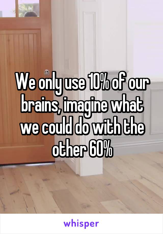 We only use 10% of our brains, imagine what we could do with the other 60%