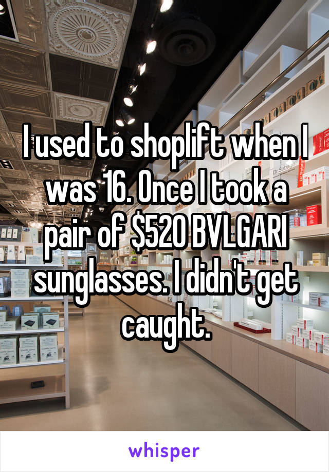 I used to shoplift when I was 16. Once I took a pair of $520 BVLGARI sunglasses. I didn't get caught.