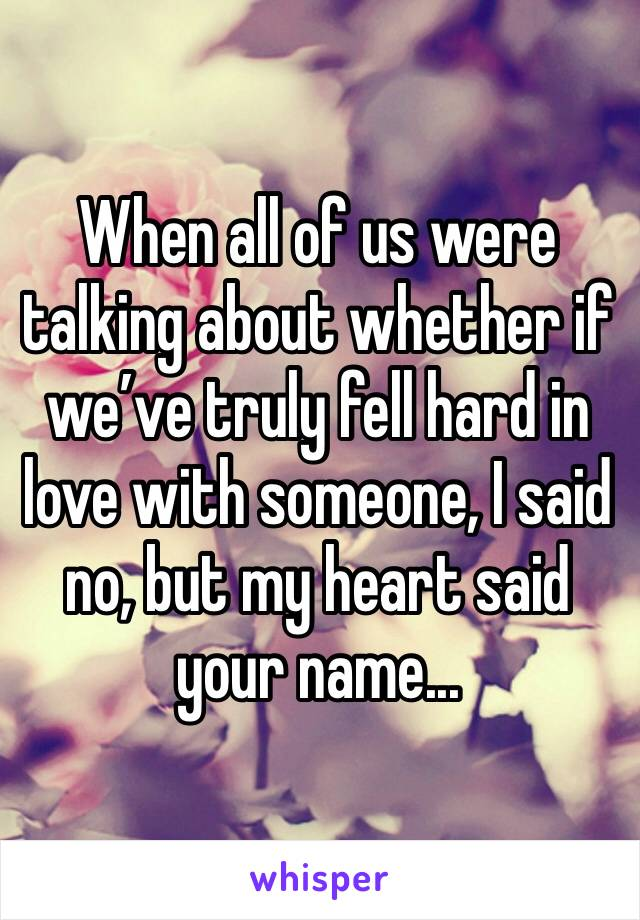 When all of us were talking about whether if we've truly fell hard in love with someone, I said no, but my heart said your name...