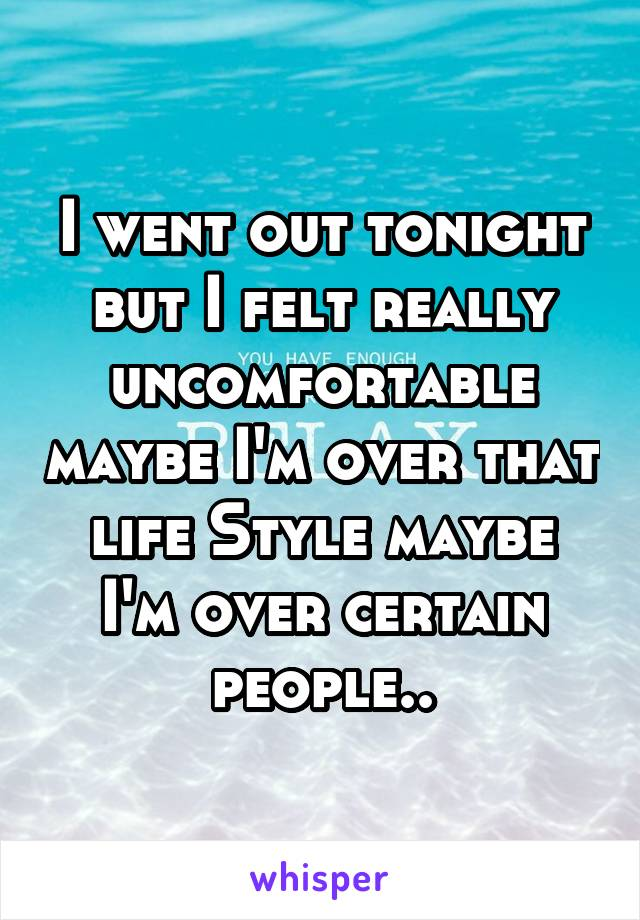 I went out tonight but I felt really uncomfortable maybe I'm over that life Style maybe I'm over certain people..