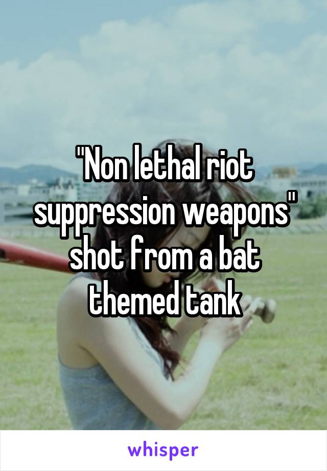 """""""Non lethal riot suppression weapons"""" shot from a bat themed tank"""