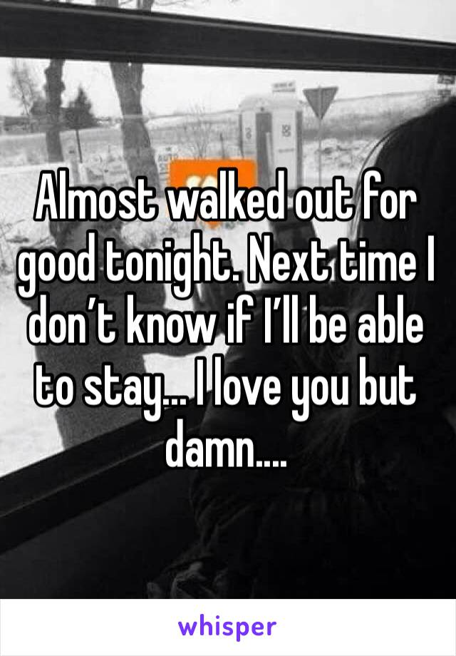 Almost walked out for good tonight. Next time I don't know if I'll be able to stay... I love you but damn....