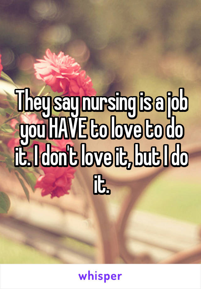 They say nursing is a job you HAVE to love to do it. I don't love it, but I do it.