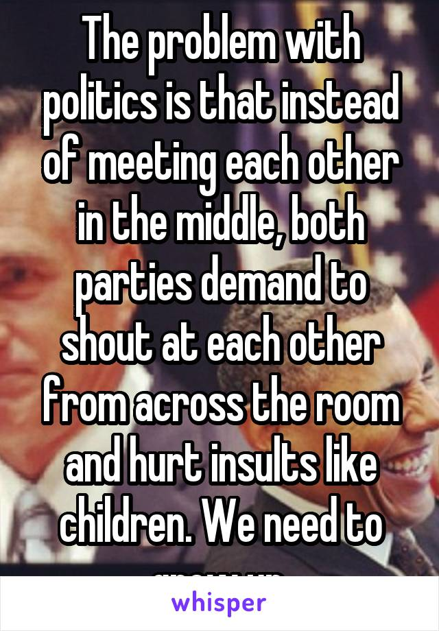 The problem with politics is that instead of meeting each other in the middle, both parties demand to shout at each other from across the room and hurt insults like children. We need to grow up.