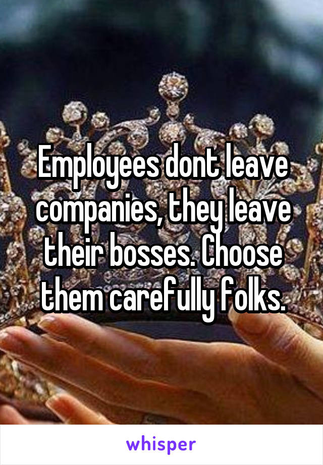 Employees dont leave companies, they leave their bosses. Choose them carefully folks.