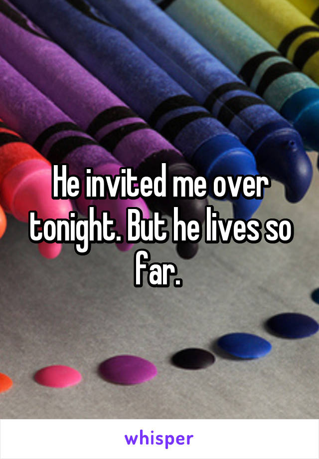 He invited me over tonight. But he lives so far.