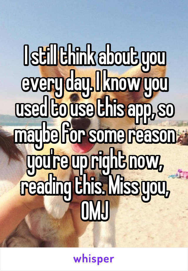 I still think about you every day. I know you used to use this app, so maybe for some reason you're up right now, reading this. Miss you, OMJ