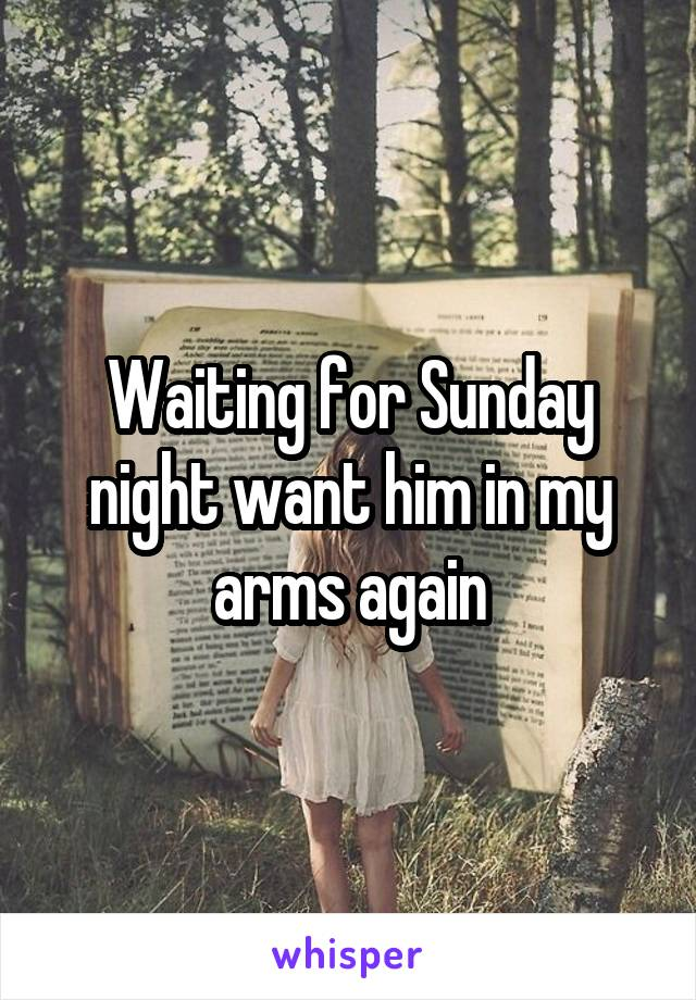 Waiting for Sunday night want him in my arms again