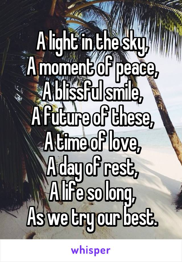 A light in the sky, A moment of peace, A blissful smile, A future of these, A time of love, A day of rest, A life so long, As we try our best.