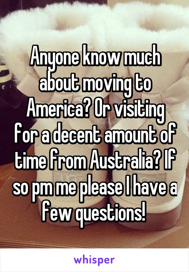 Anyone know much about moving to America? Or visiting for a decent amount of time from Australia? If so pm me please I have a few questions!